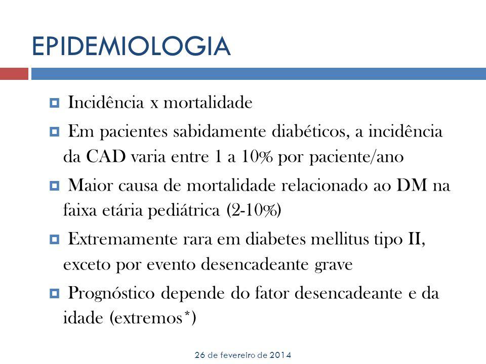 EPIDEMIOLOGIA 26 de fevereiro de 2014 Incidência x mortalidade Em pacientes sabidamente diabéticos, a incidência da CAD varia entre 1 a 10% por pacien