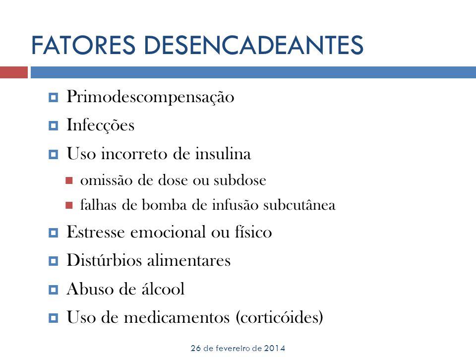 FATORES DESENCADEANTES 26 de fevereiro de 2014 Primodescompensação Infecções Uso incorreto de insulina omissão de dose ou subdose falhas de bomba de i