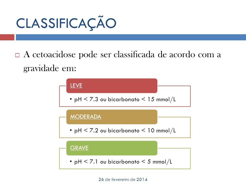 CLASSIFICAÇÃO 26 de fevereiro de 2014 A cetoacidose pode ser classificada de acordo com a gravidade em: pH < 7.3 ou bicarbonato < 15 mmol/L LEVE pH <