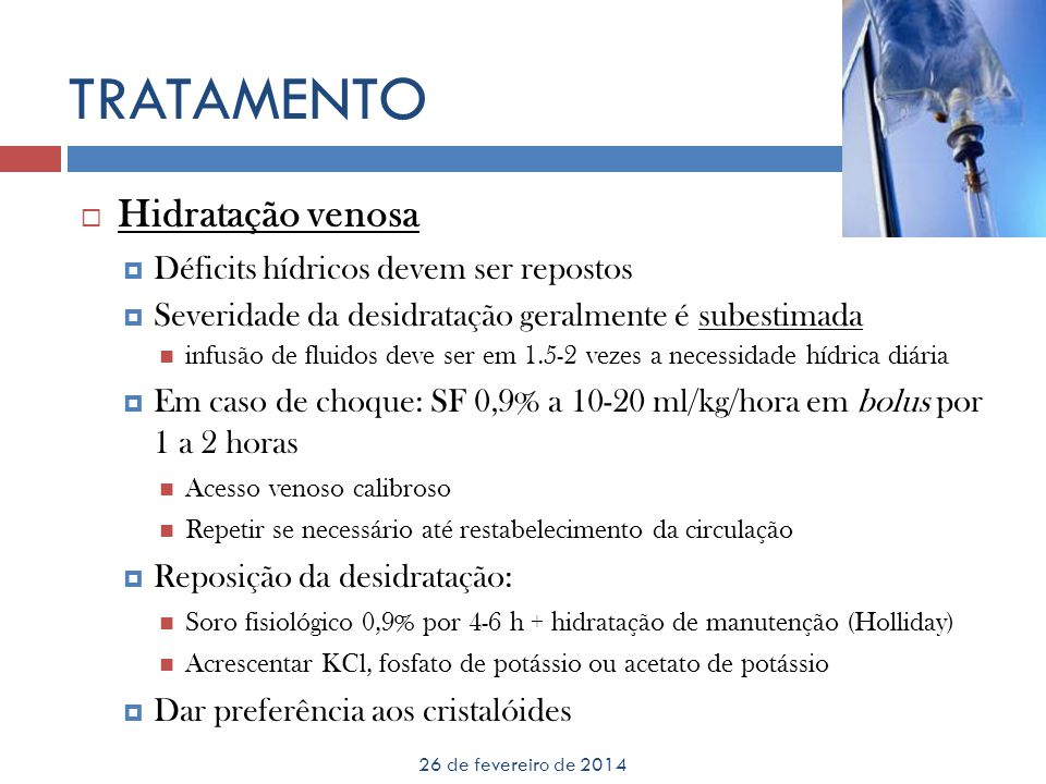 TRATAMENTO 26 de fevereiro de 2014 Hidratação venosa Déficits hídricos devem ser repostos Severidade da desidratação geralmente é subestimada infusão