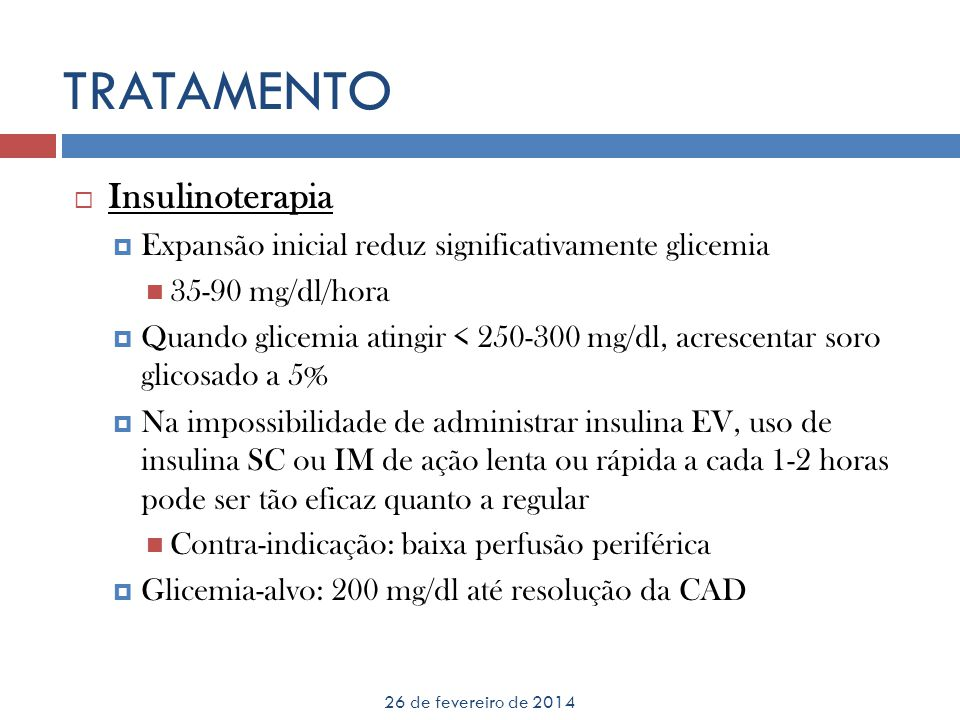 TRATAMENTO 26 de fevereiro de 2014 Insulinoterapia Expansão inicial reduz significativamente glicemia 35-90 mg/dl/hora Quando glicemia atingir < 250-3