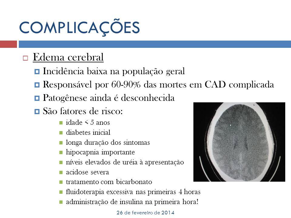 COMPLICAÇÕES 26 de fevereiro de 2014 Edema cerebral Incidência baixa na população geral Responsável por 60-90% das mortes em CAD complicada Patogênese
