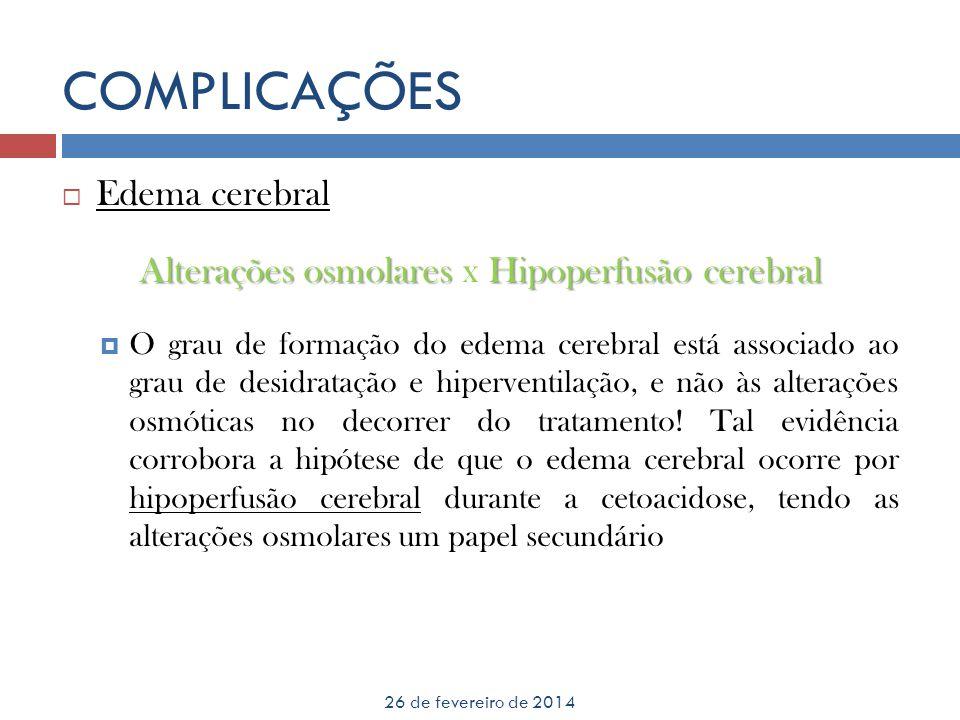 COMPLICAÇÕES 26 de fevereiro de 2014 Edema cerebral Alterações osmolaresHipoperfusão cerebral Alterações osmolares x Hipoperfusão cerebral O grau de f