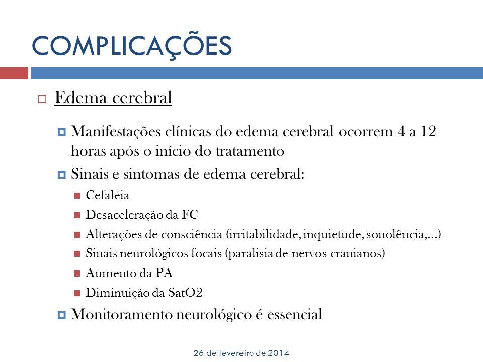 COMPLICAÇÕES 26 de fevereiro de 2014 Edema cerebral Manifestações clínicas do edema cerebral ocorrem 4 a 12 horas após o início do tratamento Sinais e