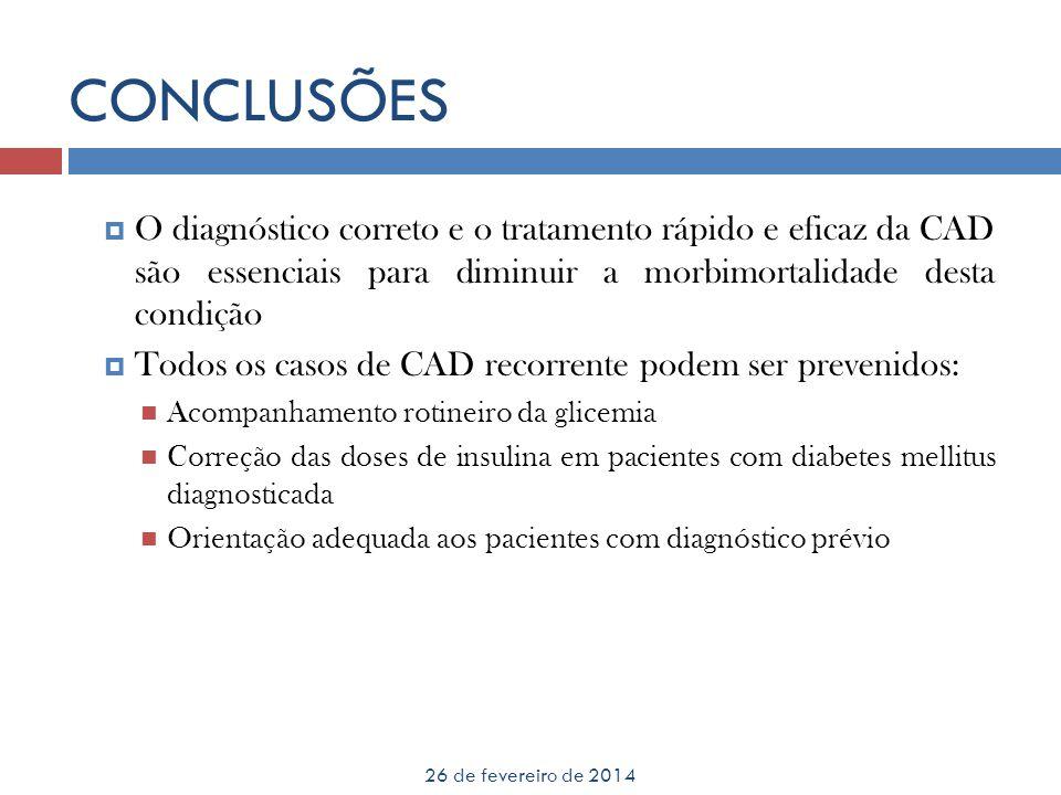 CONCLUSÕES 26 de fevereiro de 2014 O diagnóstico correto e o tratamento rápido e eficaz da CAD são essenciais para diminuir a morbimortalidade desta c