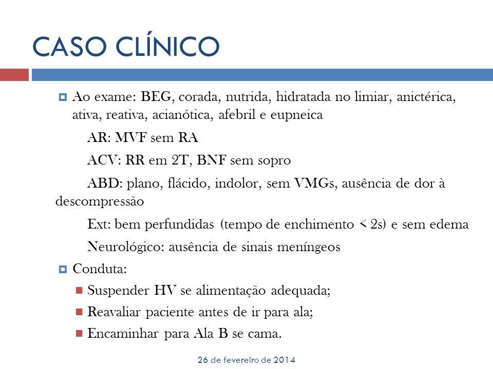 CASO CLÍNICO Ao exame: BEG, corada, nutrida, hidratada no limiar, anictérica, ativa, reativa, acianótica, afebril e eupneica AR: MVF sem RA ACV: RR em