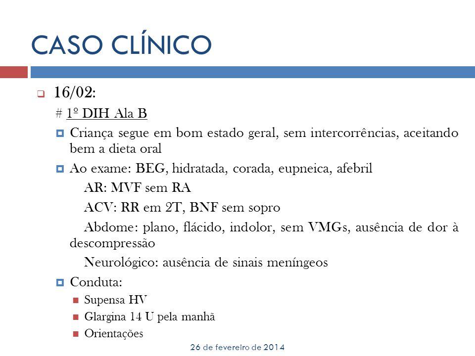 CASO CLÍNICO 26 de fevereiro de 2014 16/02: # 1º DIH Ala B Criança segue em bom estado geral, sem intercorrências, aceitando bem a dieta oral Ao exame