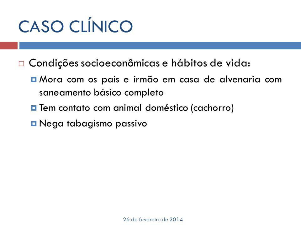CASO CLÍNICO 26 de fevereiro de 2014 Condições socioeconômicas e hábitos de vida: Mora com os pais e irmão em casa de alvenaria com saneamento básico
