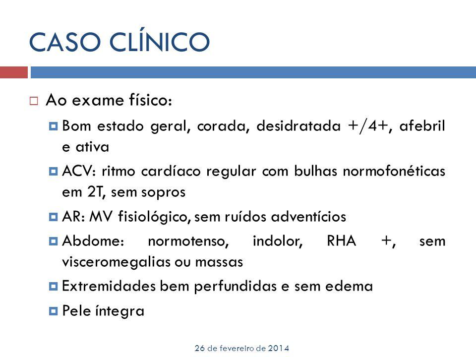CASO CLÍNICO 26 de fevereiro de 2014 Ao exame físico: Bom estado geral, corada, desidratada +/4+, afebril e ativa ACV: ritmo cardíaco regular com bulh