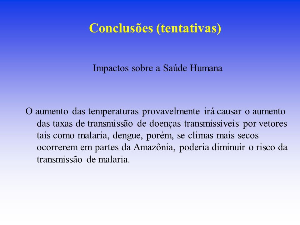 Conclusões (tentativas) Impactos sobre a Saúde Humana O aumento das temperaturas provavelmente irá causar o aumento das taxas de transmissão de doença