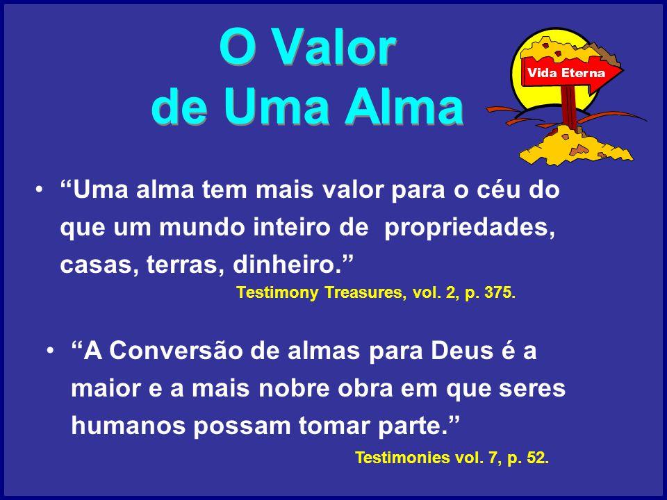 O Valor de Uma Alma Uma alma tem mais valor para o céu do que um mundo inteiro de propriedades, casas, terras, dinheiro.