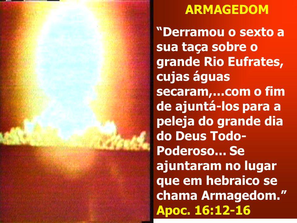 ARMAGEDOM Derramou o sexto a sua taça sobre o grande Rio Eufrates, cujas águas secaram,...com o fim de ajuntá-los para a peleja do grande dia do Deus Todo- Poderoso...