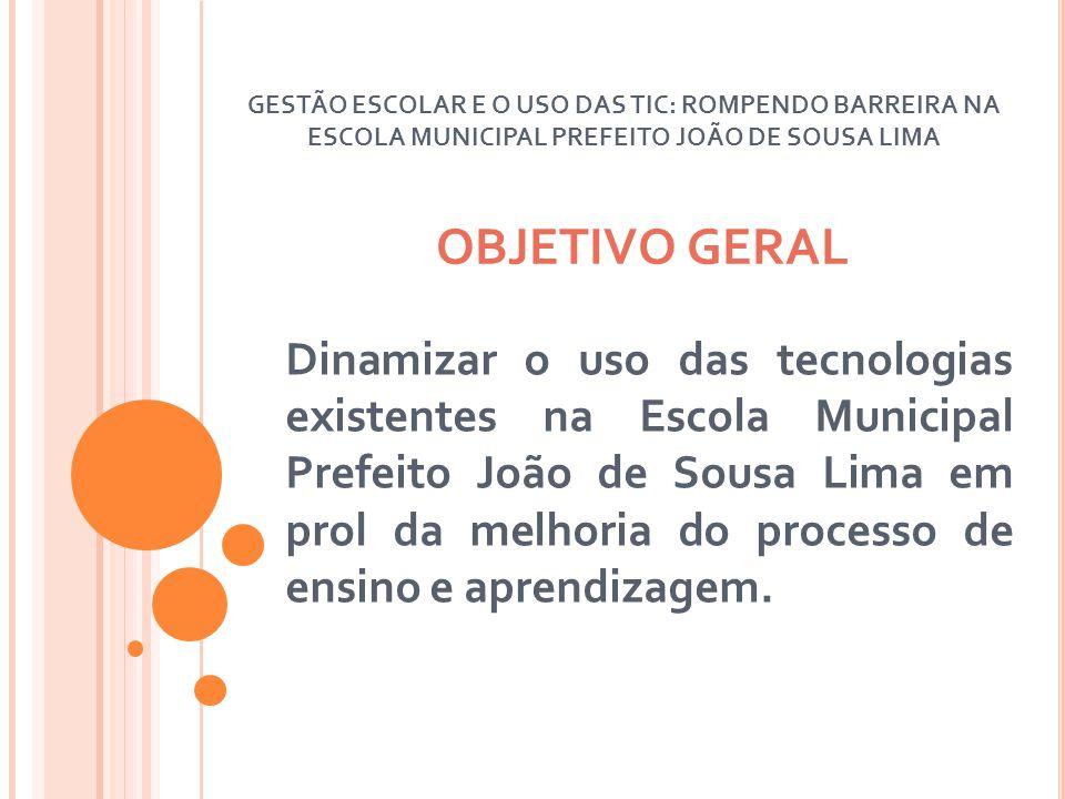 OBJETIVO GERAL Dinamizar o uso das tecnologias existentes na Escola Municipal Prefeito João de Sousa Lima em prol da melhoria do processo de ensino e