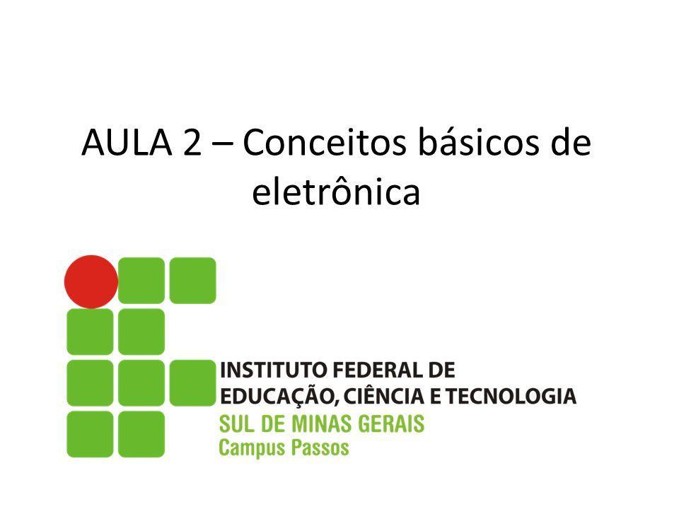AULA 2 – Conceitos básicos de eletrônica
