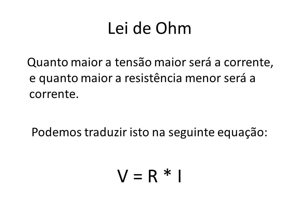 Lei de Ohm Quanto maior a tensão maior será a corrente, e quanto maior a resistência menor será a corrente. Podemos traduzir isto na seguinte equação: