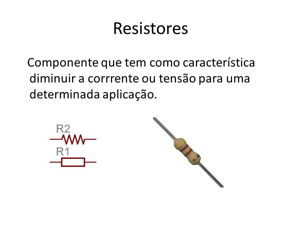Resistores Componente que tem como característica diminuir a corrrente ou tensão para uma determinada aplicação.