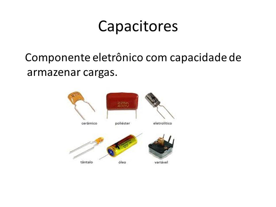 Capacitores Componente eletrônico com capacidade de armazenar cargas.