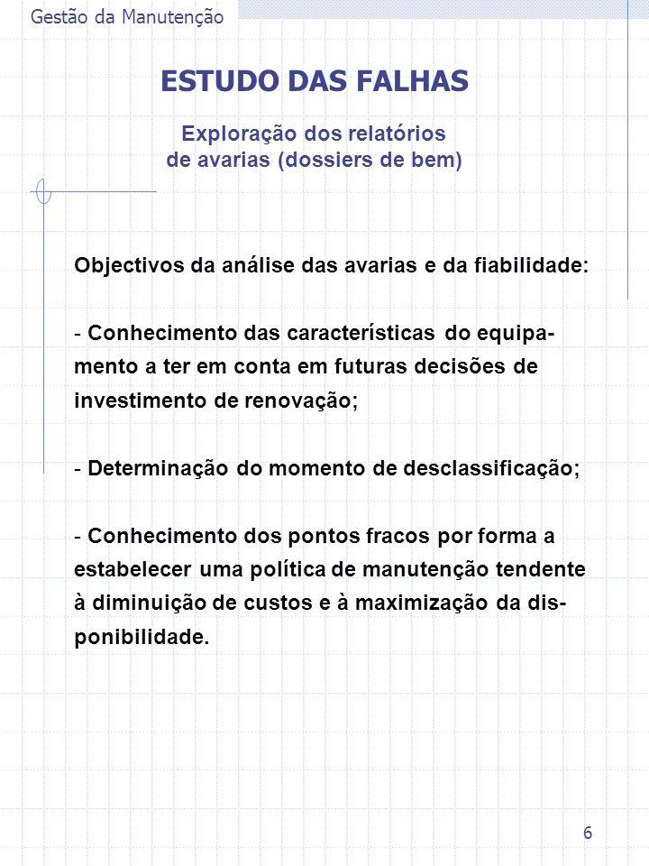 6 Objectivos da análise das avarias e da fiabilidade: - Conhecimento das características do equipa- mento a ter em conta em futuras decisões de investimento de renovação; - Determinação do momento de desclassificação; - Conhecimento dos pontos fracos por forma a estabelecer uma política de manutenção tendente à diminuição de custos e à maximização da dis- ponibilidade.