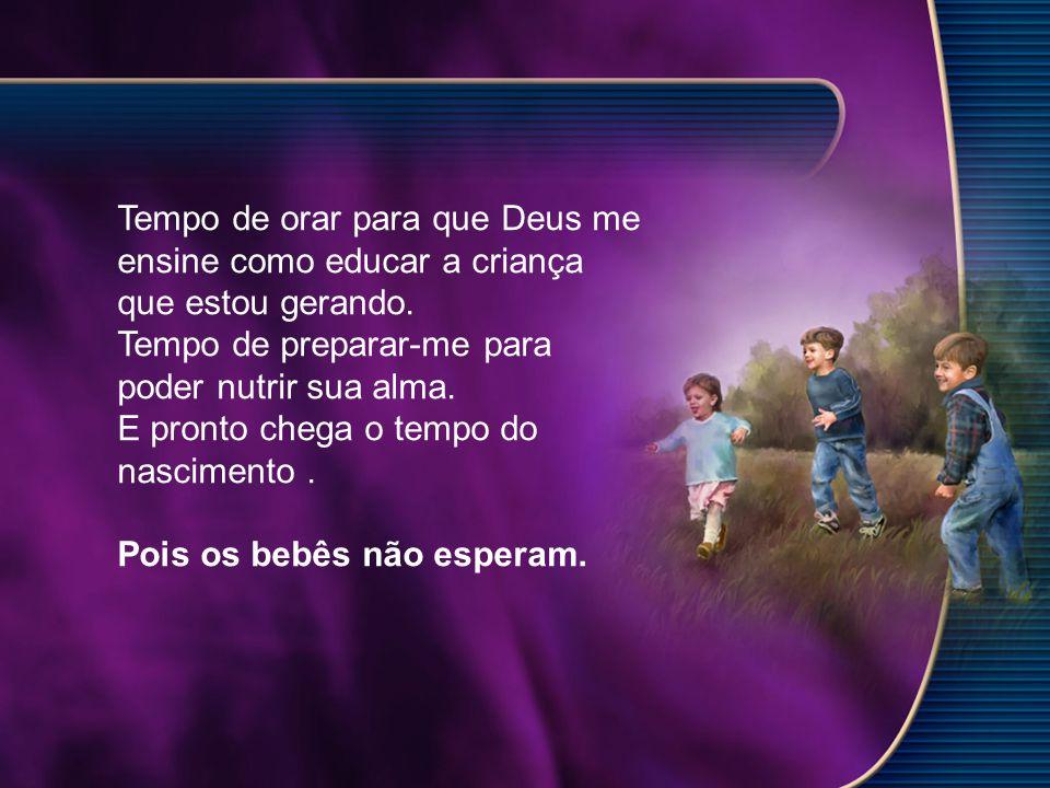Tempo de orar para que Deus me ensine como educar a criança que estou gerando. Tempo de preparar-me para poder nutrir sua alma. E pronto chega o tempo