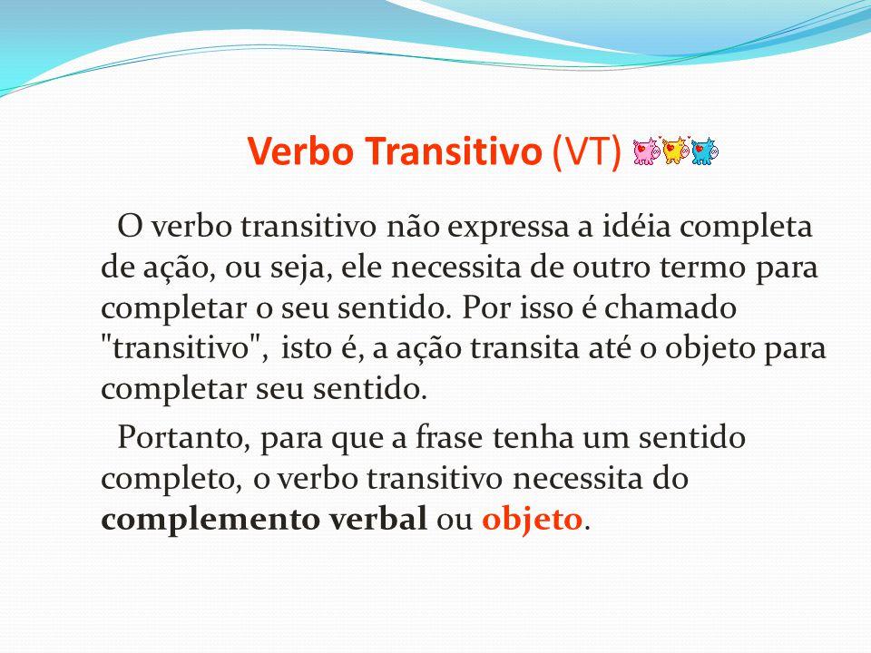 Verbo Transitivo (VT) O verbo transitivo não expressa a idéia completa de ação, ou seja, ele necessita de outro termo para completar o seu sentido. Po