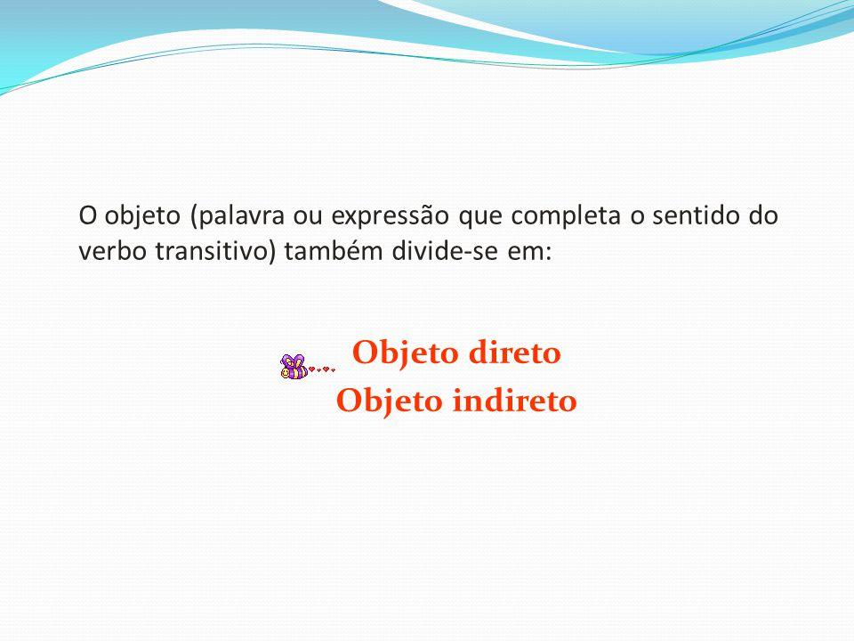O objeto (palavra ou expressão que completa o sentido do verbo transitivo) também divide-se em: Objeto direto Objeto indireto