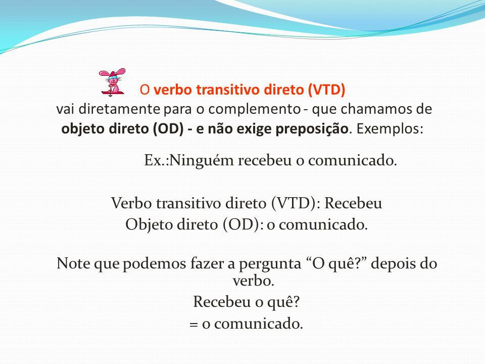 O verbo transitivo direto (VTD) vai diretamente para o complemento - que chamamos de objeto direto (OD) - e não exige preposição. Exemplos: Ex.:Ningué
