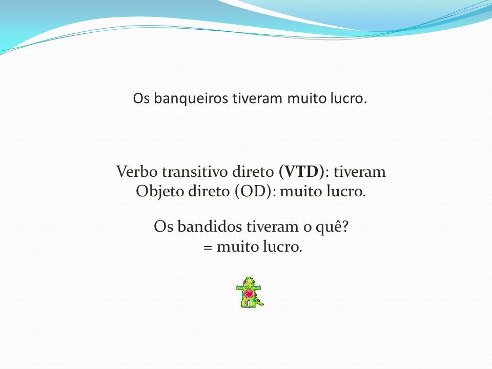 Os banqueiros tiveram muito lucro. Verbo transitivo direto (VTD): tiveram Objeto direto (OD): muito lucro. Os bandidos tiveram o quê? = muito lucro.