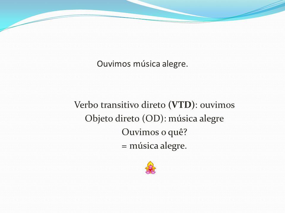 Ouvimos música alegre. Verbo transitivo direto (VTD): ouvimos Objeto direto (OD): música alegre Ouvimos o quê? = música alegre.