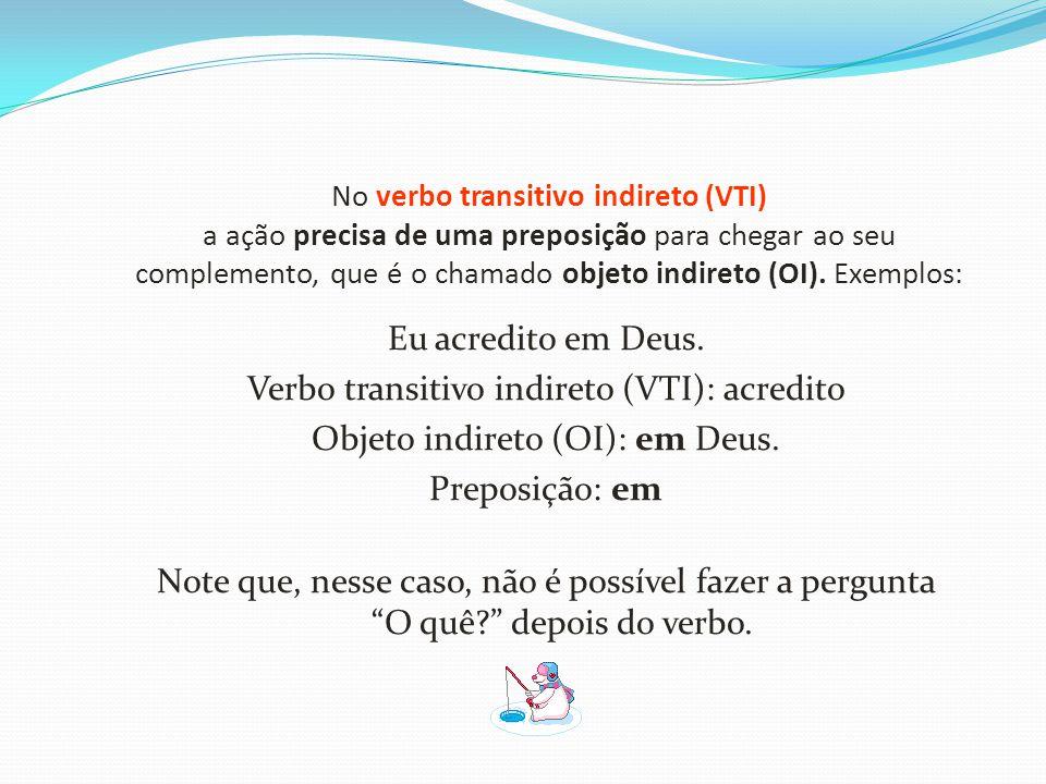 No verbo transitivo indireto (VTI) a ação precisa de uma preposição para chegar ao seu complemento, que é o chamado objeto indireto (OI). Exemplos: Eu