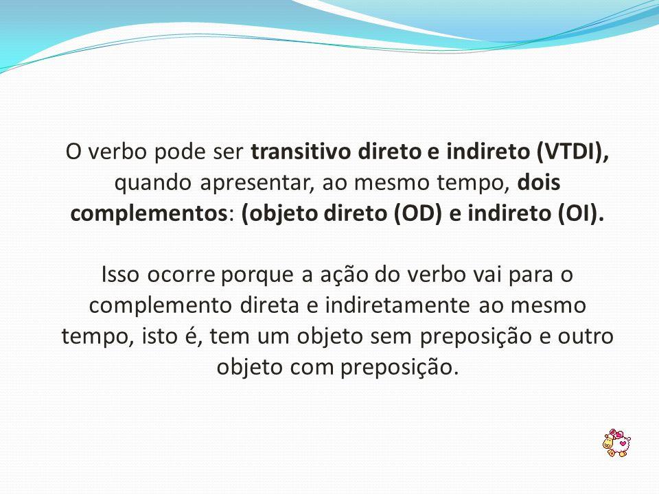 O verbo pode ser transitivo direto e indireto (VTDI), quando apresentar, ao mesmo tempo, dois complementos: (objeto direto (OD) e indireto (OI). Isso