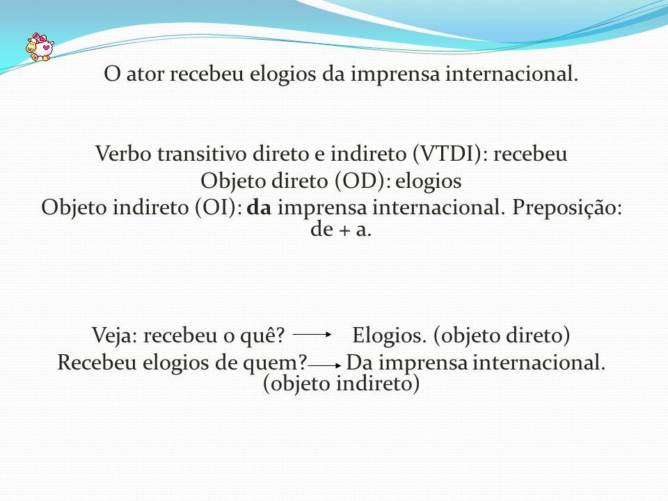 O ator recebeu elogios da imprensa internacional. Verbo transitivo direto e indireto (VTDI): recebeu Objeto direto (OD): elogios Objeto indireto (OI):