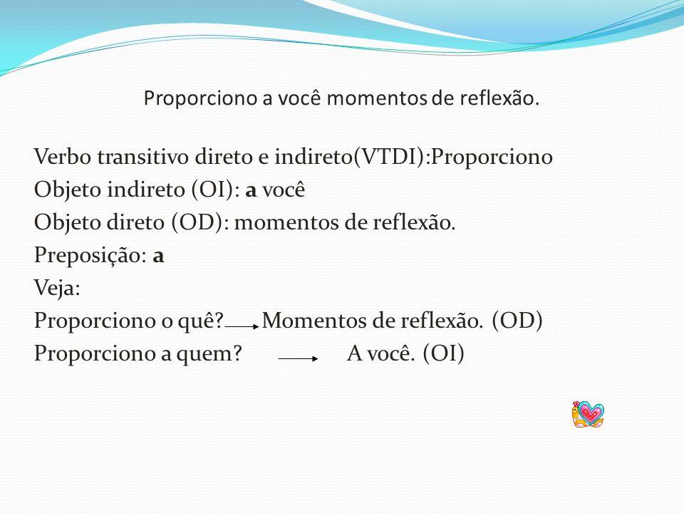 Proporciono a você momentos de reflexão. Verbo transitivo direto e indireto(VTDI):Proporciono Objeto indireto (OI): a você Objeto direto (OD): momento