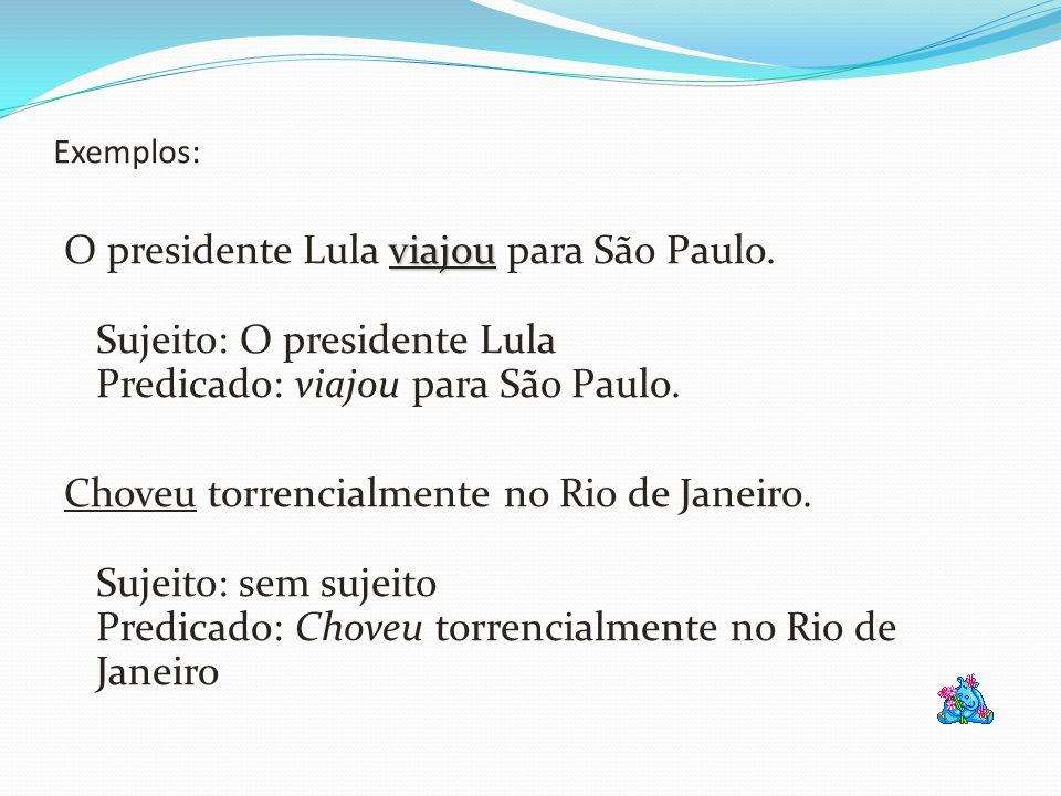 Exemplos: viajou O presidente Lula viajou para São Paulo. Sujeito: O presidente Lula Predicado: viajou para São Paulo. Choveu torrencialmente no Rio d