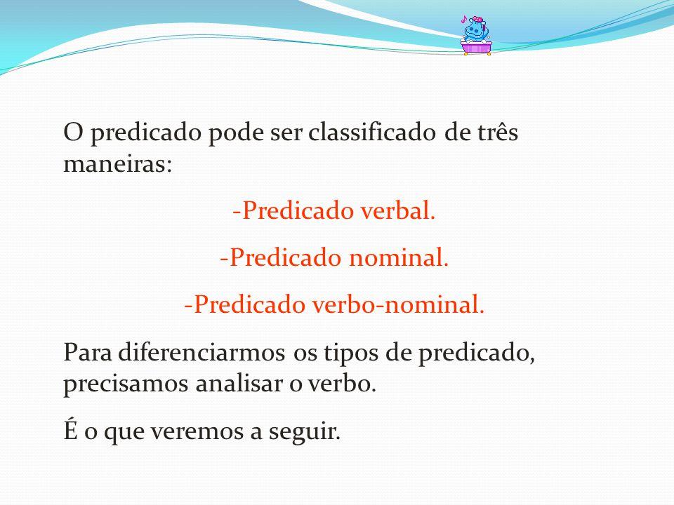 O predicado pode ser classificado de três maneiras: -Predicado verbal. -Predicado nominal. -Predicado verbo-nominal. Para diferenciarmos os tipos de p