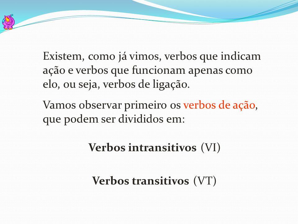 Verbos intransitivos (VI) Verbos transitivos (VT) Existem, como já vimos, verbos que indicam ação e verbos que funcionam apenas como elo, ou seja, ver