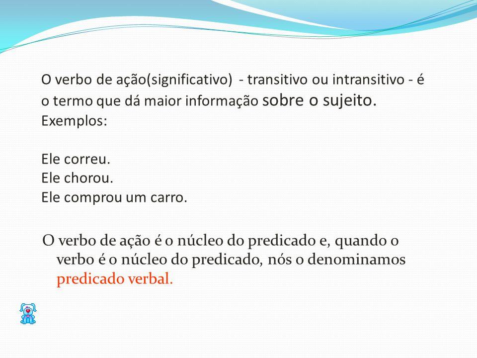 O verbo de ação(significativo) - transitivo ou intransitivo - é o termo que dá maior informação sobre o sujeito. Exemplos: Ele correu. Ele chorou. Ele
