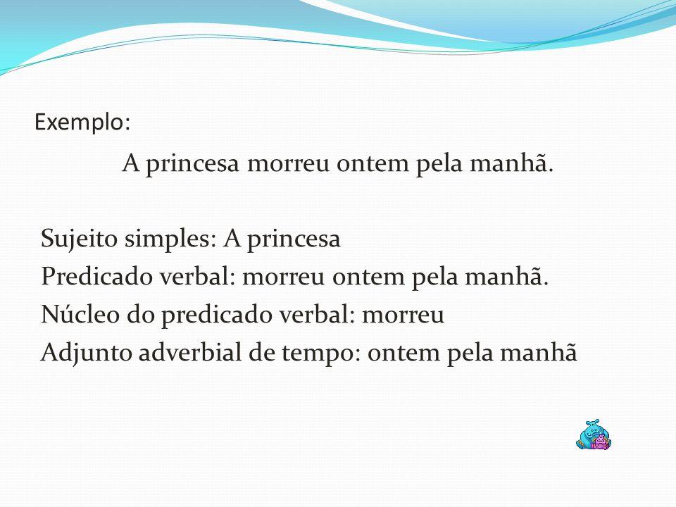 Exemplo: A princesa morreu ontem pela manhã. Sujeito simples: A princesa Predicado verbal: morreu ontem pela manhã. Núcleo do predicado verbal: morreu