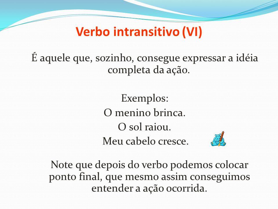 Verbo intransitivo (VI) É aquele que, sozinho, consegue expressar a idéia completa da ação. Exemplos: O menino brinca. O sol raiou. Meu cabelo cresce.