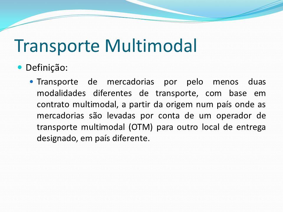 Transporte Multimodal Definição: Transporte de mercadorias por pelo menos duas modalidades diferentes de transporte, com base em contrato multimodal, a partir da origem num país onde as mercadorias são levadas por conta de um operador de transporte multimodal (OTM) para outro local de entrega designado, em país diferente.