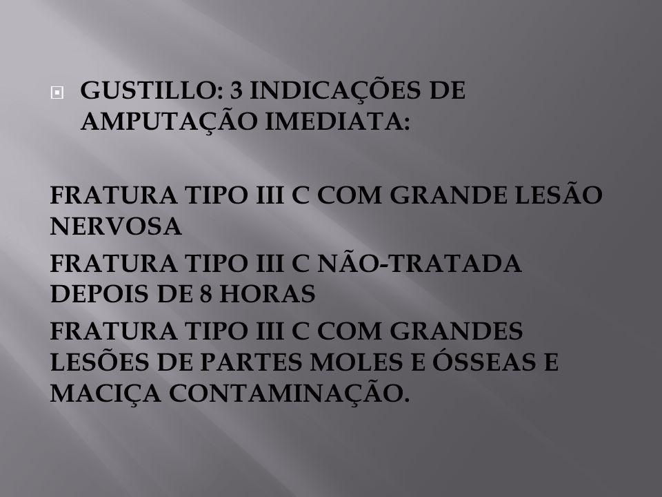 GUSTILLO: 3 INDICAÇÕES DE AMPUTAÇÃO IMEDIATA: FRATURA TIPO III C COM GRANDE LESÃO NERVOSA FRATURA TIPO III C NÃO-TRATADA DEPOIS DE 8 HORAS FRATURA TIPO III C COM GRANDES LESÕES DE PARTES MOLES E ÓSSEAS E MACIÇA CONTAMINAÇÃO.
