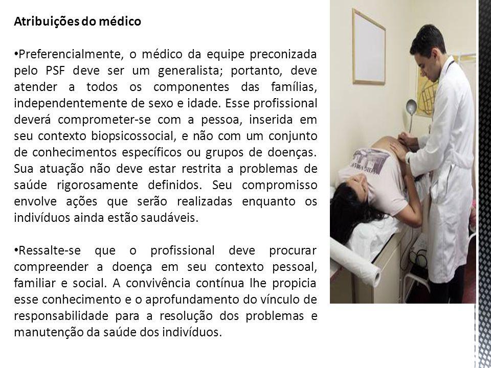 Atribuições do médico Preferencialmente, o médico da equipe preconizada pelo PSF deve ser um generalista; portanto, deve atender a todos os componentes das famílias, independentemente de sexo e idade.