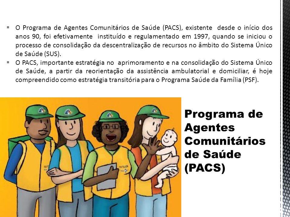 O Programa de Agentes Comunitários de Saúde (PACS), existente desde o início dos anos 90, foi efetivamente instituído e regulamentado em 1997, quando se iniciou o processo de consolidação da descentralização de recursos no âmbito do Sistema Único de Saúde (SUS).