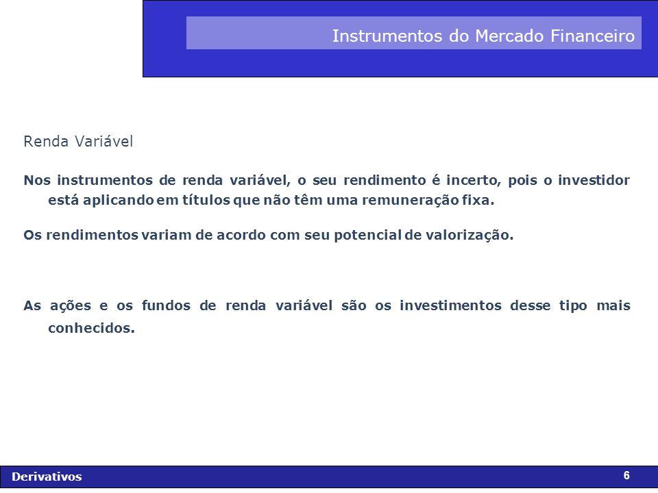 FIDC - Diagnóstico e Perspectivas Derivativos 6 Instrumentos do Mercado Financeiro Renda Variável Nos instrumentos de renda variável, o seu rendimento é incerto, pois o investidor está aplicando em títulos que não têm uma remuneração fixa.