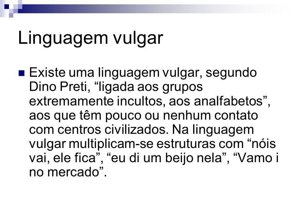 Linguagem vulgar Existe uma linguagem vulgar, segundo Dino Preti, ligada aos grupos extremamente incultos, aos analfabetos, aos que têm pouco ou nenhu