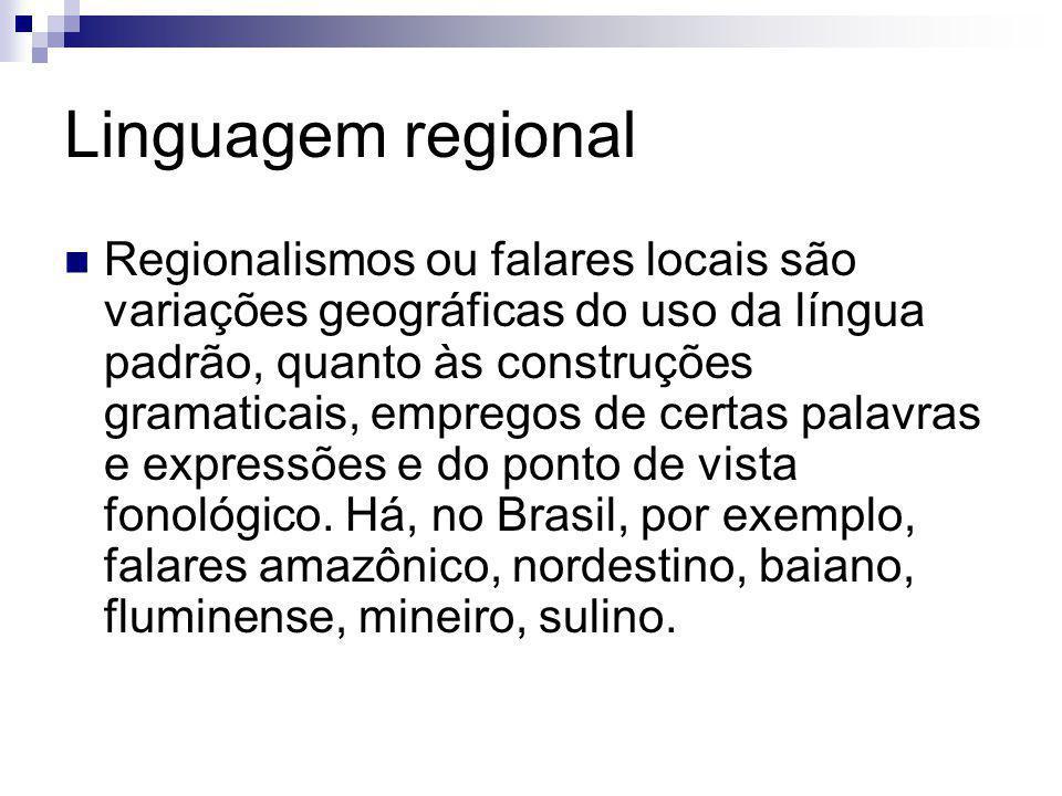 Linguagem regional Regionalismos ou falares locais são variações geográficas do uso da língua padrão, quanto às construções gramaticais, empregos de c