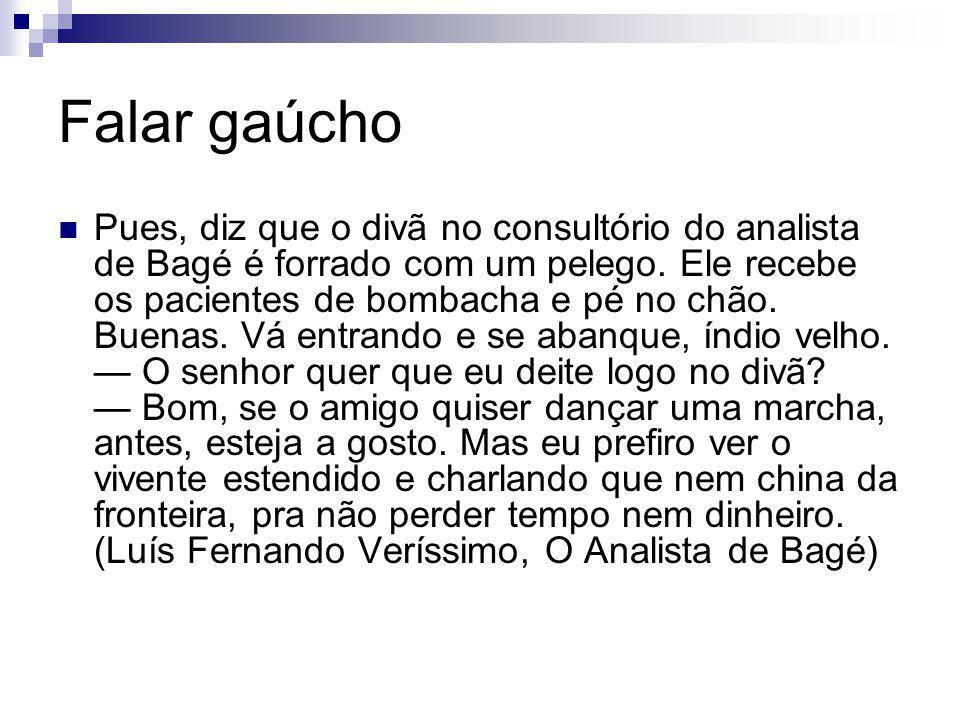 Falar gaúcho Pues, diz que o divã no consultório do analista de Bagé é forrado com um pelego. Ele recebe os pacientes de bombacha e pé no chão. Buenas