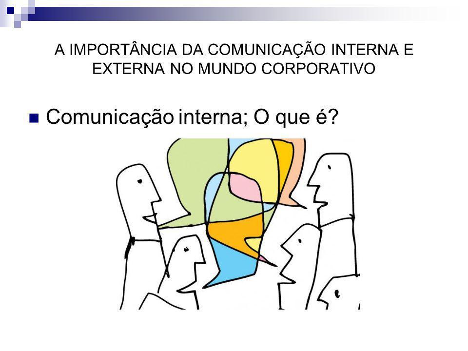 A IMPORTÂNCIA DA COMUNICAÇÃO INTERNA E EXTERNA NO MUNDO CORPORATIVO Comunicação interna; O que é?