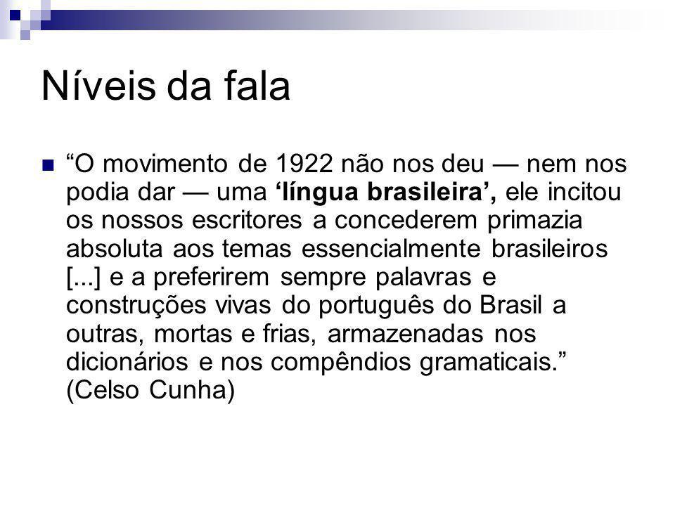 Níveis da fala O movimento de 1922 não nos deu nem nos podia dar uma língua brasileira, ele incitou os nossos escritores a concederem primazia absolut