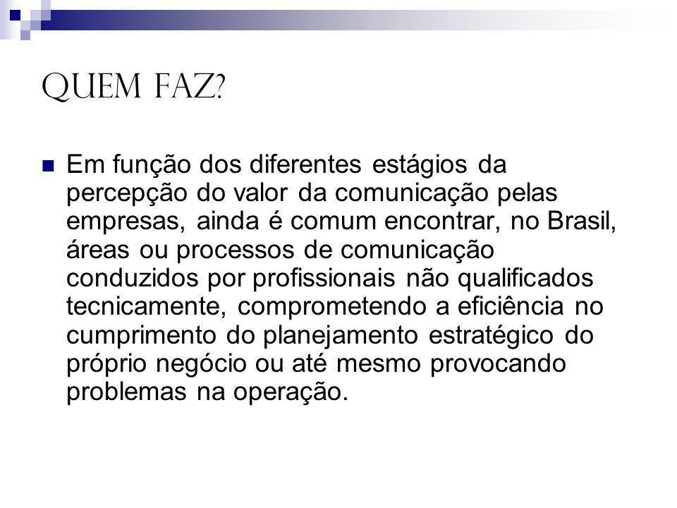 QUEM FAZ? Em função dos diferentes estágios da percepção do valor da comunicação pelas empresas, ainda é comum encontrar, no Brasil, áreas ou processo