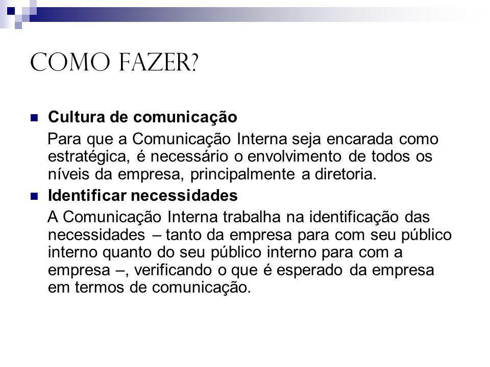 COMO FAZER? Cultura de comunicação Para que a Comunicação Interna seja encarada como estratégica, é necessário o envolvimento de todos os níveis da em